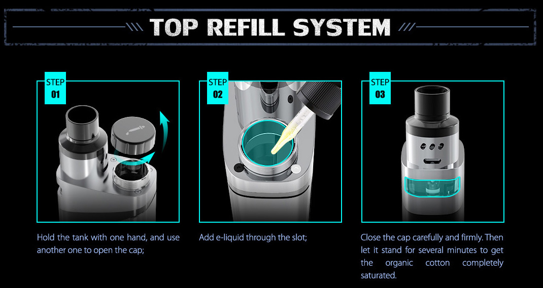 1: Hold the tank with one hand, and use another one to open the cap. 2: Add e-liquid through the slot. 3: Close the cap carefully and firmly. Then let it stand for several minutes to get the organic cotton completely saturated.